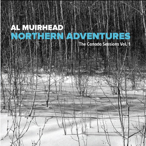 AL MUIRHEAD - Northern Adventures - The Canada Sessions Vol. 1 cover
