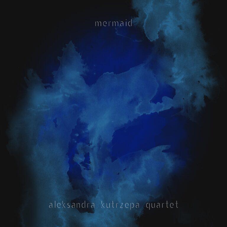 ALEKSANDRA KUTRZEPA - Aleksandra Kutrzepa Quartet : Mermaid cover