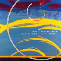 ANGELICA SANCHEZ - Angelica Sanchez & Marilyn Crispell : How To turn the Moon cover