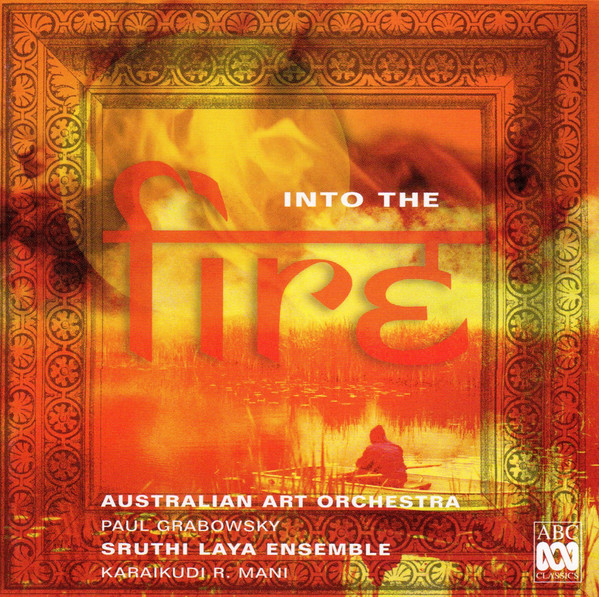 AUSTRALIAN ART ORCHESTRA - Australian Art Orchestra, Sruthi Laya Ensemble : Into The Fire cover