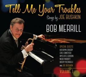 BOB MERRILL (TRUMPET) - Tell Me Your Troubles – Songs By Joe Bushkin, Volume 1 cover