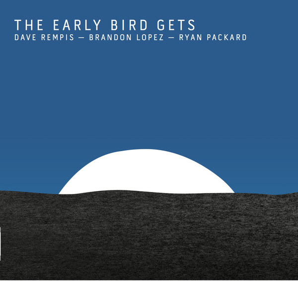 DAVE REMPIS - Dave Rempis, Brandon Lopez, Ryan Packard : The Early Bird Gets cover