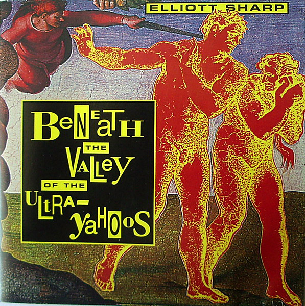 ELLIOTT SHARP - Beneath The Valley Of The Ultra-Yahoos cover