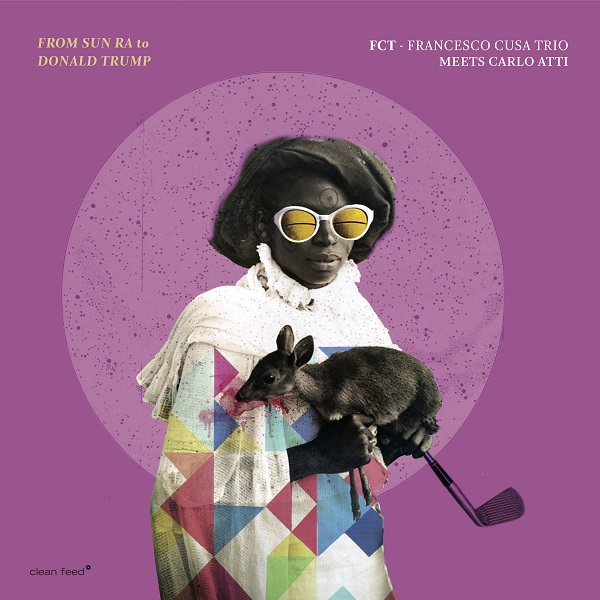 FRANCESCO CUSA - Francesco Cusa Trio meets Carlo Atti : From Sun Ra to Donald Trump cover