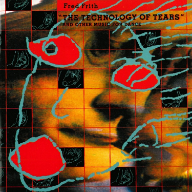 FRED FRITH - The Technology Of Tears - And Other Music For Dance And Theatre cover