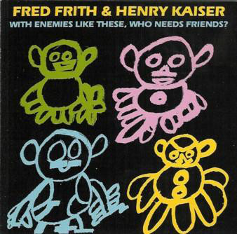 FRED FRITH - With Enemies Like These, Who Needs Friends? (with Henry Kaiser) cover