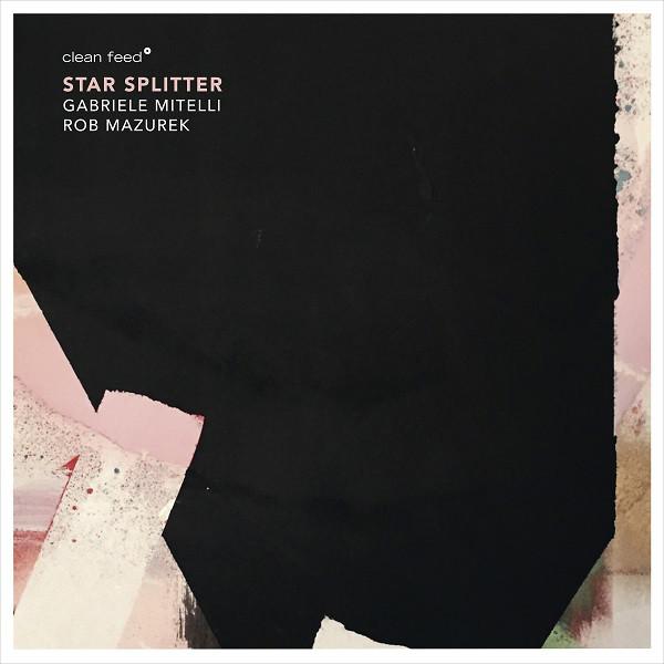 GABRIELE MITELLI - Gabriele Mitelli, Rob Mazurek : Star Splitter cover
