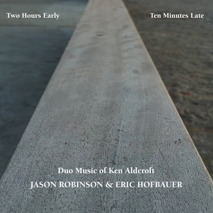 JASON ROBINSON - Jason Robinson and Eric Hofbauer : Two Hours Early, Ten Minutes Late - Duo Music of Ken Aldcroft cover