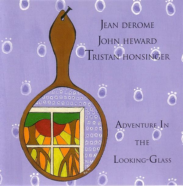 JEAN DEROME - Jean Derome - John Heward - Tristan Honsinger : Adventures In The Looking-Glass cover