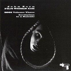 JOHN ZORN - Film Works XIII : 2002 Volume Three - Invitation To A Suicide cover