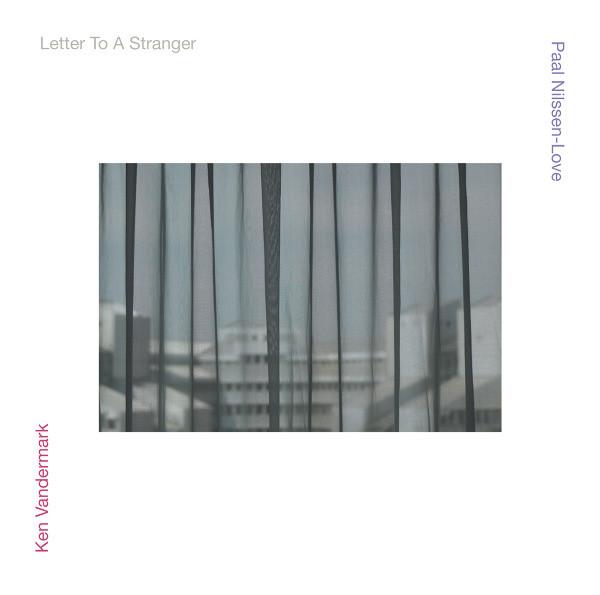 KEN VANDERMARK - Ken Vandermark / Paal Nilssen-Love : Letter To A Stranger cover