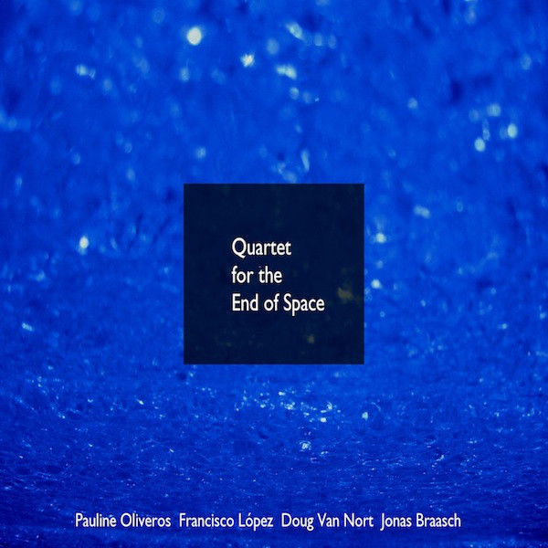 PAULINE OLIVEROS - Pauline Oliveros, Francisco López, Doug Van Nort, Jonas Braasch ‎: Quartet For The End Of Space cover