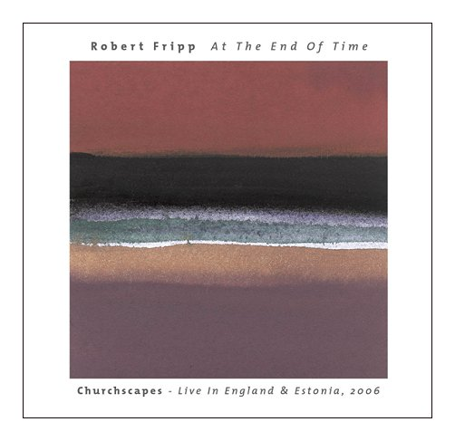 ROBERT FRIPP - At The End Of Time: Churchscapes Live In England & Estonia, 2006 cover