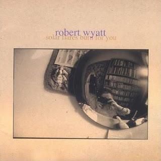 ROBERT WYATT - Solar Flares Burn for You cover