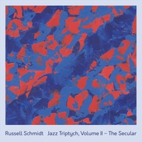 RUSSELL SCHMIDT - Jazz Triptych, Vol. II : The Secular cover