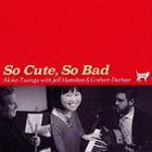AKIKO TSURUGA Akiko Tsuruga with Jeff Hamilton & Graham Dechter : So Cute, So Bad album cover