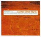 ALEXANDER HAWKINS Alexander Hawkins Ensemble : No Now Is So album cover
