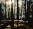ALISTER SPENCE Alister Spence/Raymond MacDonald : Stepping Between The Shadows album cover