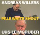 ANDREAS WILLERS Andreas Willers / Urs Leimgruber: Pale White Shout album cover