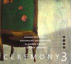 ANDREY KONDAKOV Andrei Kondakov,  Viacheslav Gaivoronsky ,  Vladimir Volkov ,  Vladimir Tarasov : Ceremony 3 album cover