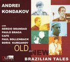 ANDREY KONDAKOV Andrei Kondakov, Sergio Brandao, Paolo Braga, Cafe, Boris Kurganov, Paul Bollenback: Old And New Brazilian Tales album cover