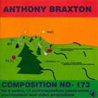 ANTHONY BRAXTON Composition No- 173 For 4 Actors, 14 Instrumentalists Constructed Environment And Video Projections album cover