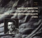 ANTHONY BRAXTON Composition No. 94 For Three Instrumentalists (1980) album cover