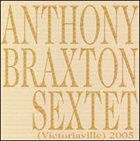 ANTHONY BRAXTON Sextet (Victoriaville) 2005 album cover