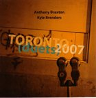 ANTHONY BRAXTON Toronto (Duets) 2007 (with Kyle Brenders) album cover