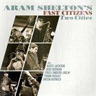 ARAM SHELTON Aram Shelton's Fast Citizens : Two Cities album cover