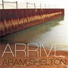 ARAM SHELTON Arrive album cover