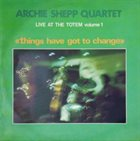 ARCHIE SHEPP Live at the Totem, Volume 1: Things Have Got to Change album cover