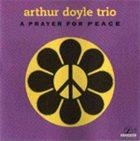 ARTHUR DOYLE Arthur Doyle Trio : A Prayer For Peace album cover