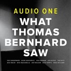 AUDIO ONE What Thomas Bernhard Saw album cover