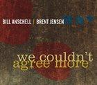 BILL ANSCHELL Bill Anschell / Brent Jensen : We Couldn't Agree More album cover