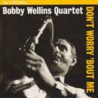 BOBBY WELLINS Bobby Wellins Quartet: Don't Worry 'Bout Me album cover