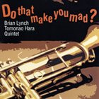 BRIAN LYNCH Brian Lynch, Tomonao Hara Quintet ‎: Do That Make You Mad? album cover