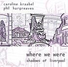 CAROLINE KRAABEL Caroline Kraabel, Phil Hargreaves : Where We Were (Shadows Of Liverpool) album cover