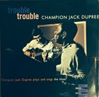 CHAMPION JACK DUPREE Trouble, Trouble (Champion Jack Dupree Plays And Sings The Blues) (aka Portraits In Blues) album cover