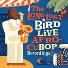 CHARLIE PARKER The Long Lost Bird Live Afro-CuBop Recordings album cover