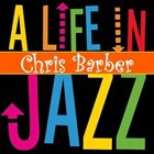 CHRIS BARBER A Life In Jazz album cover