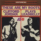 CLIFFORD JORDAN These Are My Roots - Clifford Jordan Plays Leadbelly album cover