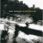 DAVE DOUGLAS In Our Lifetime album cover