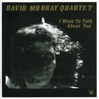 DAVID MURRAY David Murray Quartet ‎: I Want To Talk About You album cover