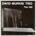 DAVID MURRAY David Murray Trio ‎: The Hill album cover