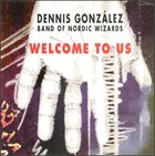 DENNIS GONZÁLEZ ennis Gonzalez Band Of Nordic Wizards ‎: Welcome To Us album cover