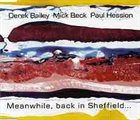 DEREK BAILEY Derek Bailey And Mick Beck And Paul Hession ‎: Meanwhile, Back In Sheffield... album cover