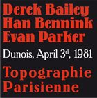 DEREK BAILEY Derek Bailey - Evan Parker - Han Bennink : Topographie Parisienne (Dunois, April 3d, 1981) album cover