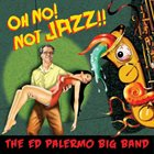 ED PALERMO Oh No! Not Jazz!! album cover