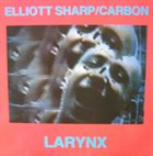 ELLIOTT SHARP Elliott Sharp / Carbon : Larynx album cover